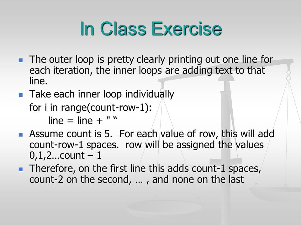 In Class Exercise The outer loop is pretty clearly printing out one line for each iteration, the inner loops are adding text to that line. The outer l