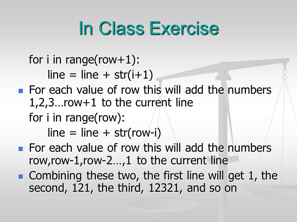 In Class Exercise for i in range(row+1): line = line + str(i+1) For each value of row this will add the numbers 1,2,3…row+1 to the current line For ea