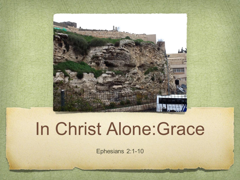 In Christ Alone:Grace Ephesians 2:1-10
