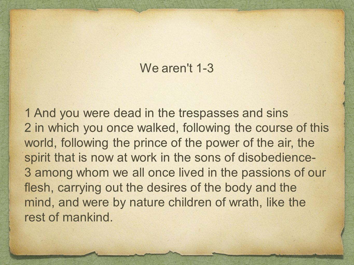 We aren't 1-3 1 And you were dead in the trespasses and sins 2 in which you once walked, following the course of this world, following the prince of t