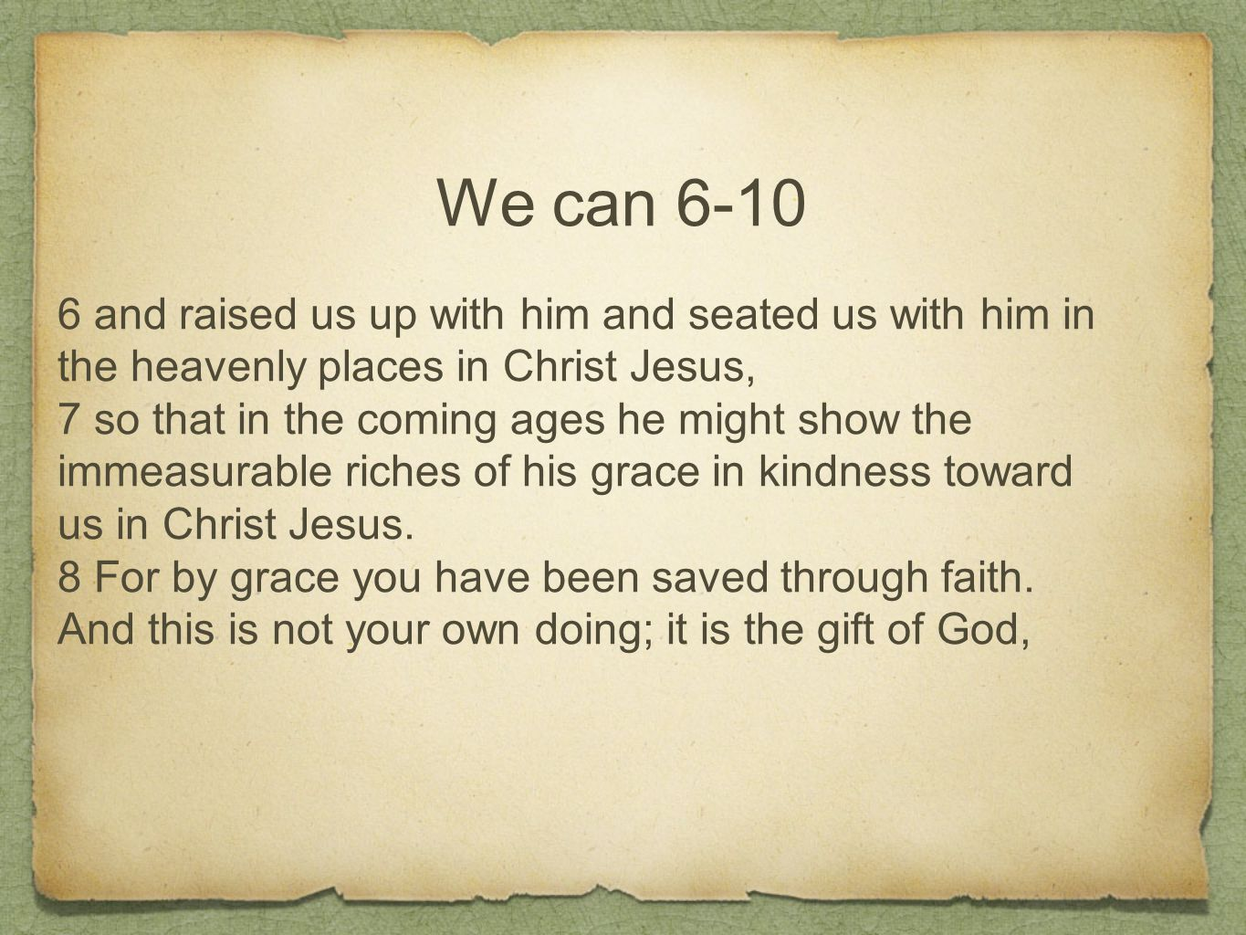 We can 6-10 6 and raised us up with him and seated us with him in the heavenly places in Christ Jesus, 7 so that in the coming ages he might show the immeasurable riches of his grace in kindness toward us in Christ Jesus.