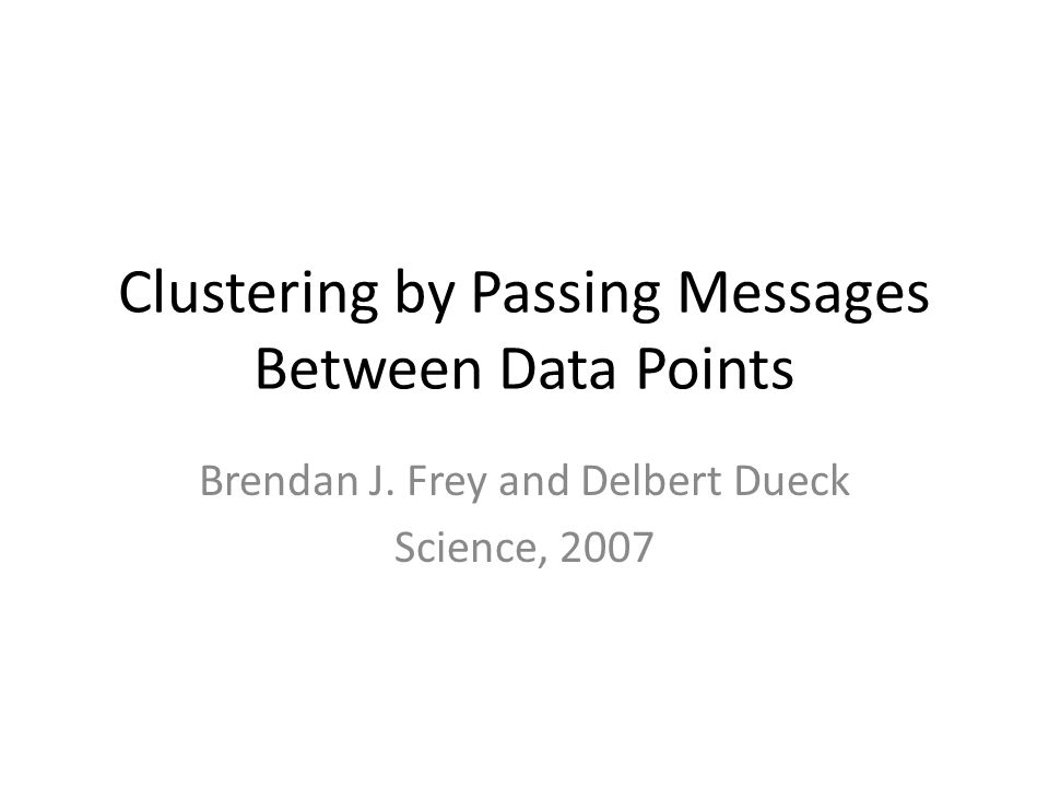 Clustering by Passing Messages Between Data Points Brendan J. Frey and Delbert Dueck Science, 2007