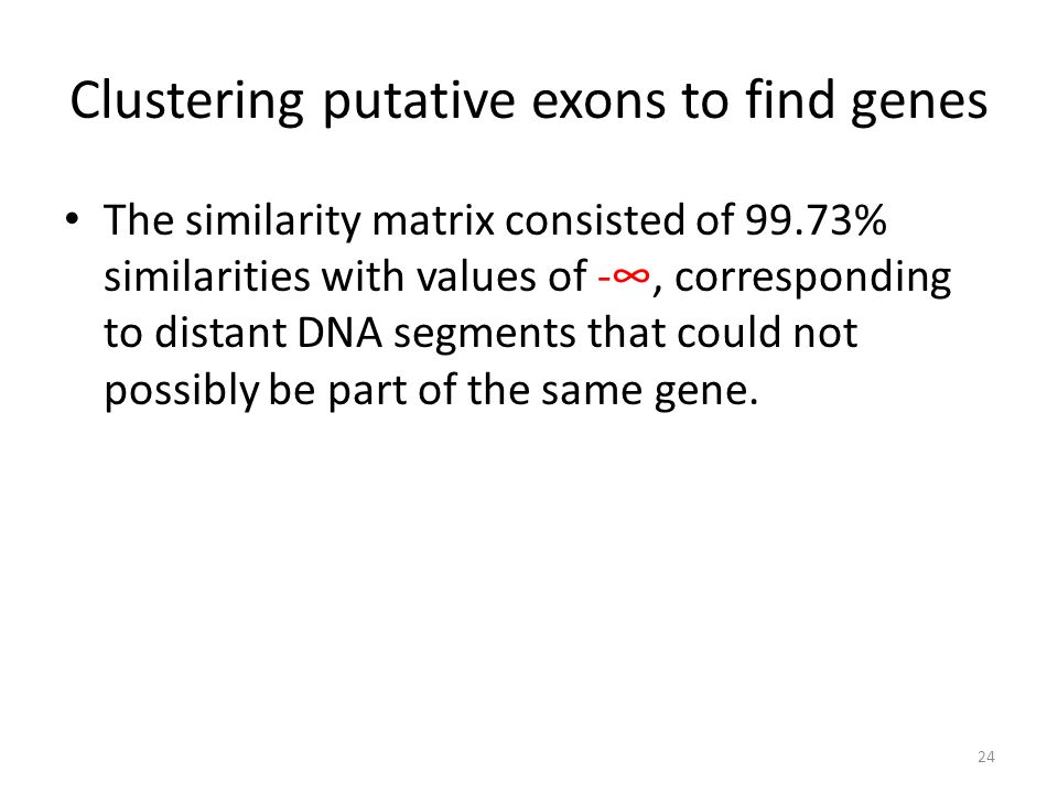 Clustering putative exons to find genes The similarity matrix consisted of 99.73% similarities with values of -∞, corresponding to distant DNA segments that could not possibly be part of the same gene.