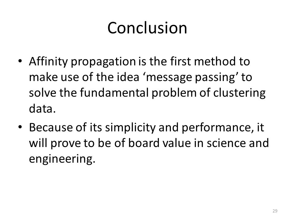 Conclusion Affinity propagation is the first method to make use of the idea 'message passing' to solve the fundamental problem of clustering data.