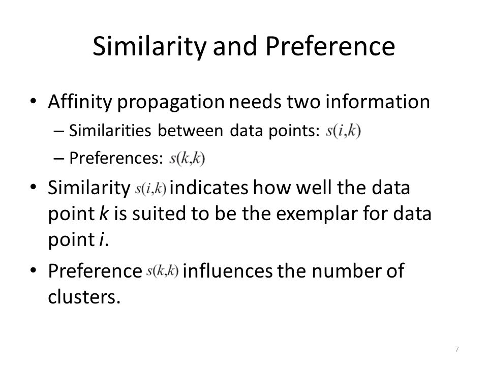 Similarity and Preference Affinity propagation needs two information – Similarities between data points: – Preferences: Similarity indicates how well