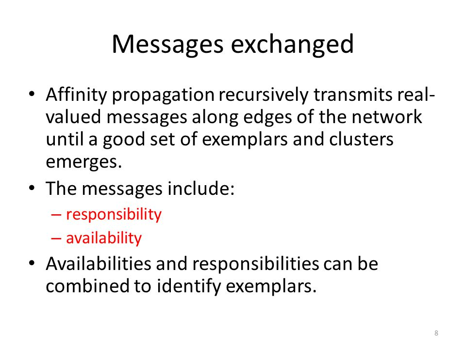 Messages exchanged Affinity propagation recursively transmits real- valued messages along edges of the network until a good set of exemplars and clusters emerges.