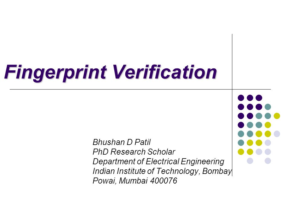 Fingerprint Verification Bhushan D Patil PhD Research Scholar Department of Electrical Engineering Indian Institute of Technology, Bombay Powai, Mumbai 400076