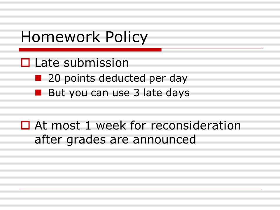 Homework Policy  Late submission 20 points deducted per day But you can use 3 late days  At most 1 week for reconsideration after grades are announc