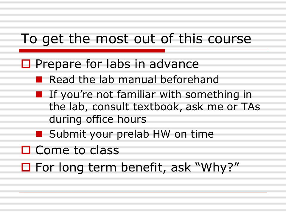 To get the most out of this course  Prepare for labs in advance Read the lab manual beforehand If you're not familiar with something in the lab, cons