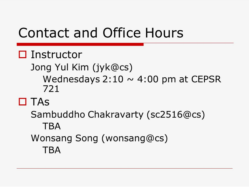 Contact and Office Hours  Instructor Jong Yul Kim (jyk@cs) Wednesdays 2:10 ~ 4:00 pm at CEPSR 721  TAs Sambuddho Chakravarty (sc2516@cs) TBA Wonsang