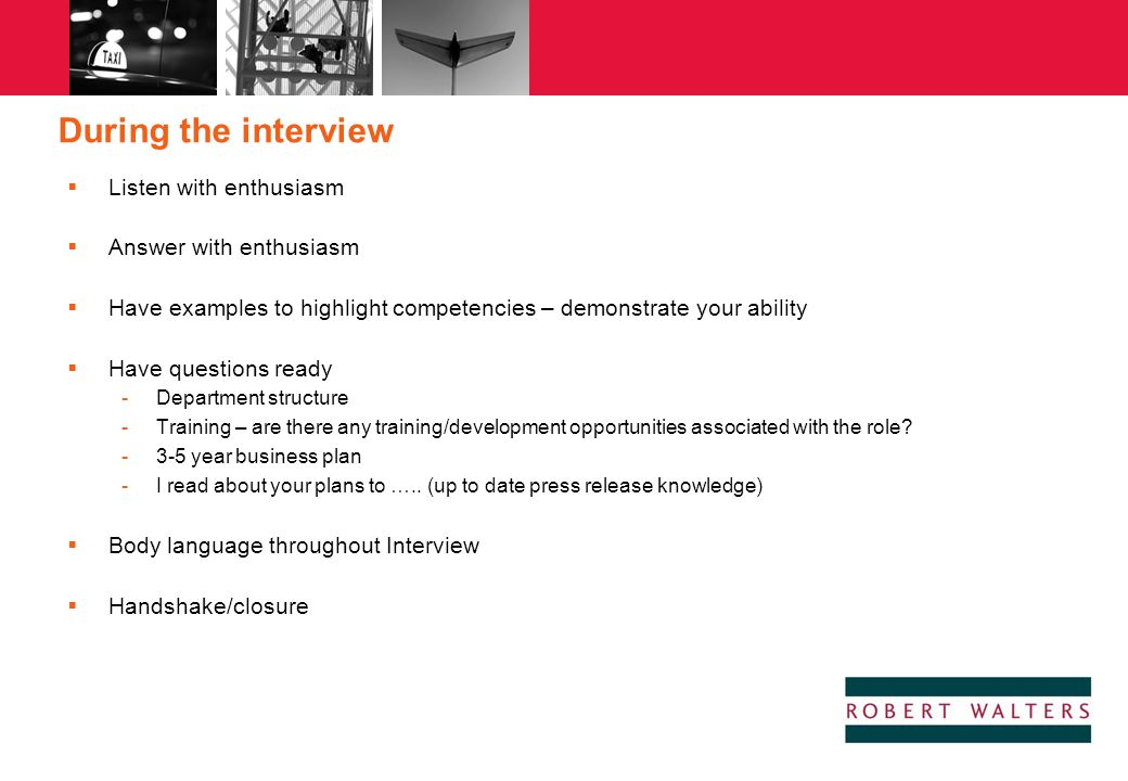 During the interview  Listen with enthusiasm  Answer with enthusiasm  Have examples to highlight competencies – demonstrate your ability  Have que
