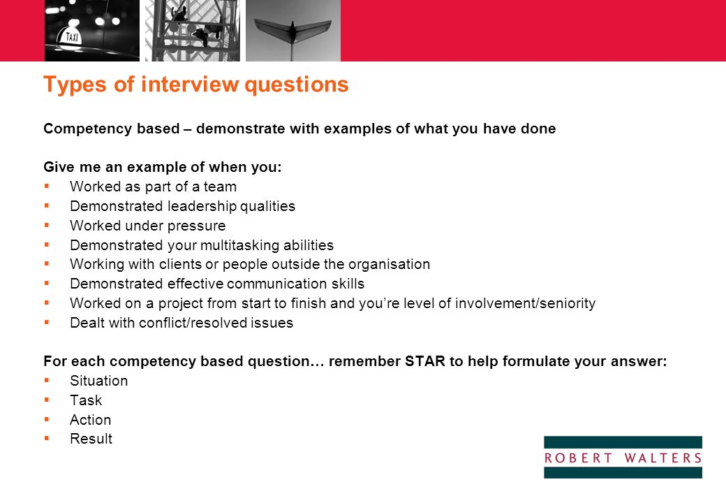 Types of interview questions Competency based – demonstrate with examples of what you have done Give me an example of when you:  Worked as part of a