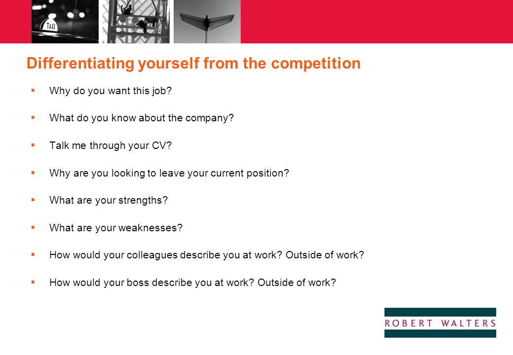 Differentiating yourself from the competition  Why do you want this job?  What do you know about the company?  Talk me through your CV?  Why are y