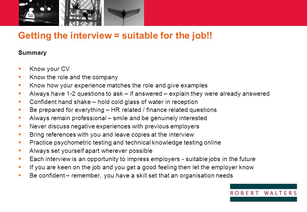 Getting the interview = suitable for the job!! Summary  Know your CV  Know the role and the company  Know how your experience matches the role and