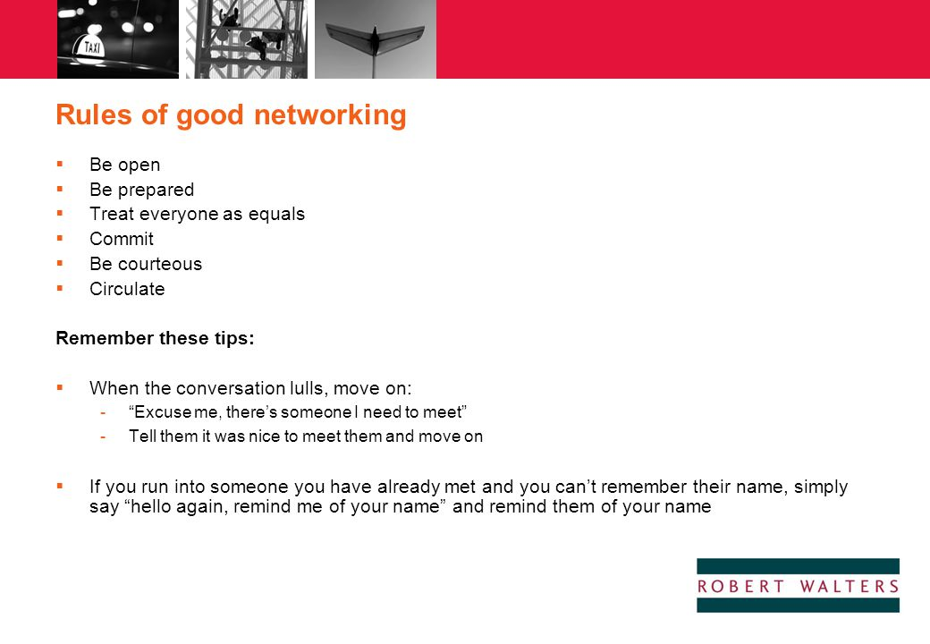 Rules of good networking  Be open  Be prepared  Treat everyone as equals  Commit  Be courteous  Circulate Remember these tips:  When the conver