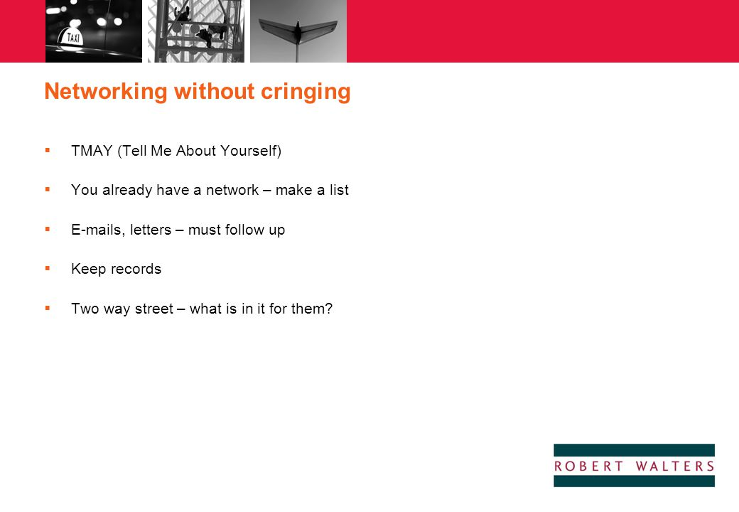 Networking without cringing  TMAY (Tell Me About Yourself)  You already have a network – make a list  E-mails, letters – must follow up  Keep reco