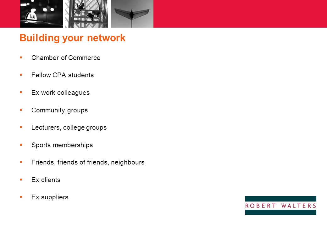Building your network  Chamber of Commerce  Fellow CPA students  Ex work colleagues  Community groups  Lecturers, college groups  Sports members