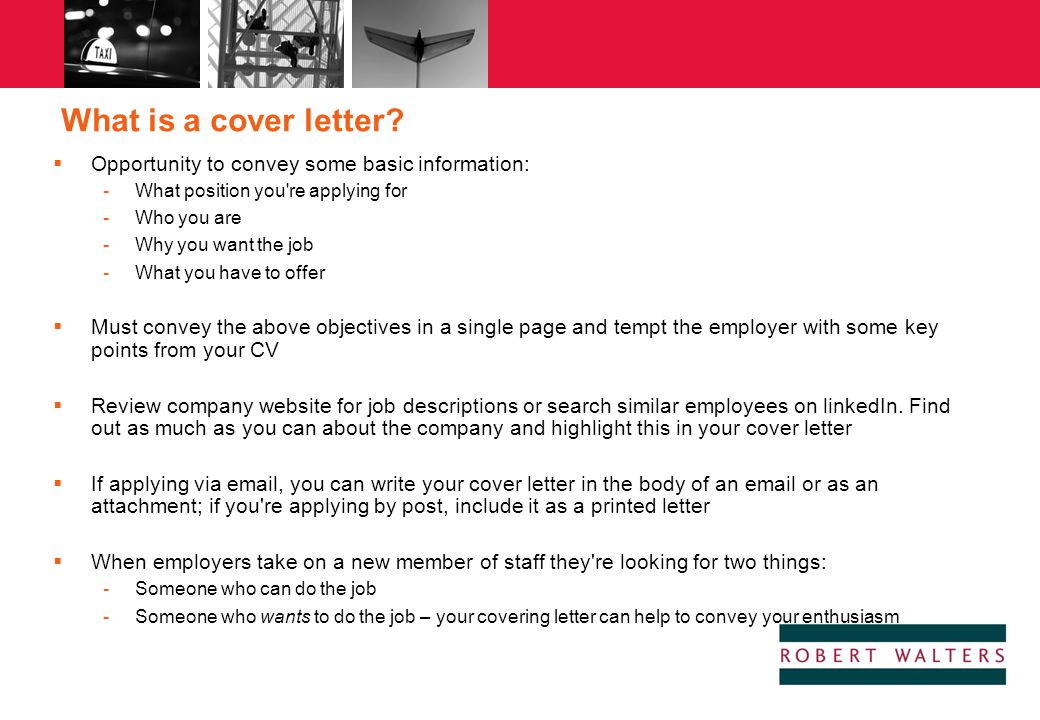 What is a cover letter?  Opportunity to convey some basic information: -What position you're applying for -Who you are -Why you want the job -What yo