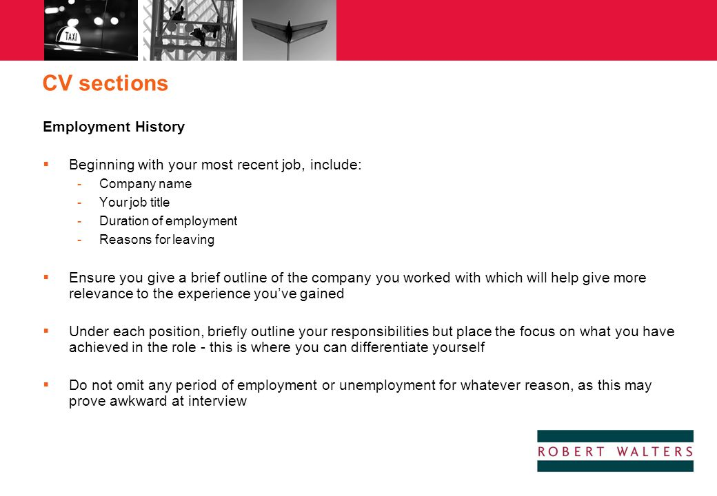 CV sections Employment History  Beginning with your most recent job, include: -Company name -Your job title -Duration of employment -Reasons for leav