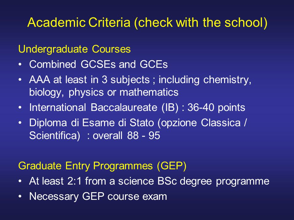 Academic Criteria (check with the school) Undergraduate Courses Combined GCSEs and GCEs AAA at least in 3 subjects ; including chemistry, biology, phy