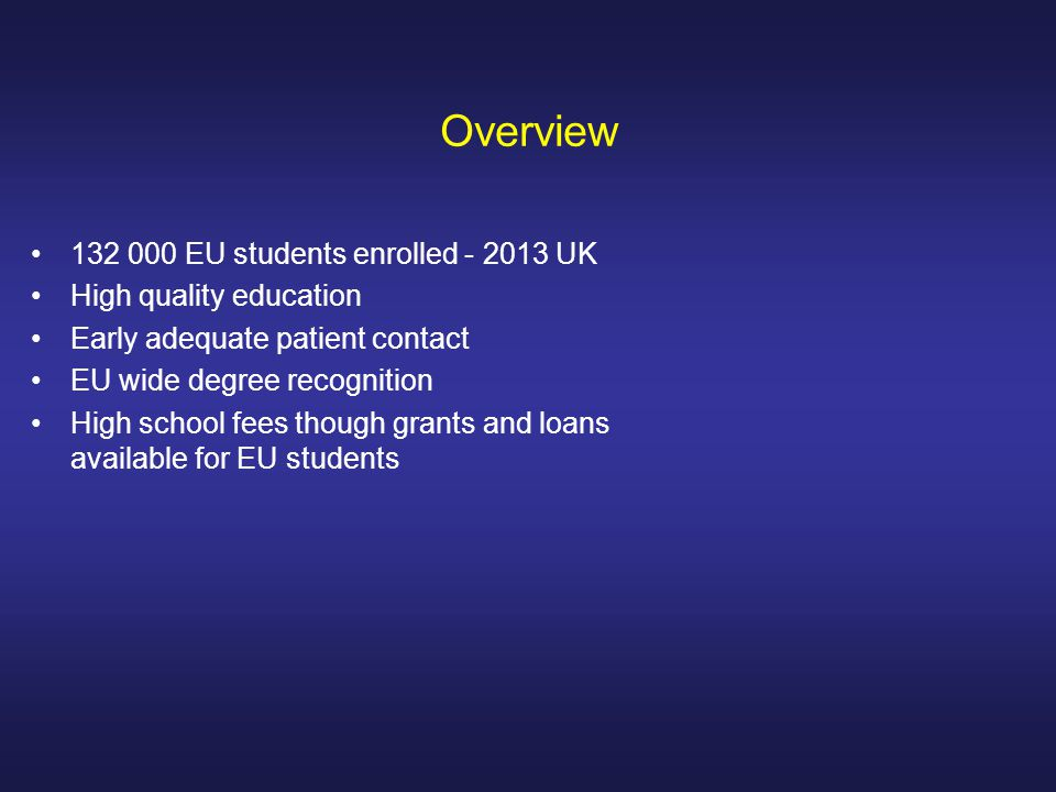 Overview 132 000 EU students enrolled - 2013 UK High quality education Early adequate patient contact EU wide degree recognition High school fees though grants and loans available for EU students