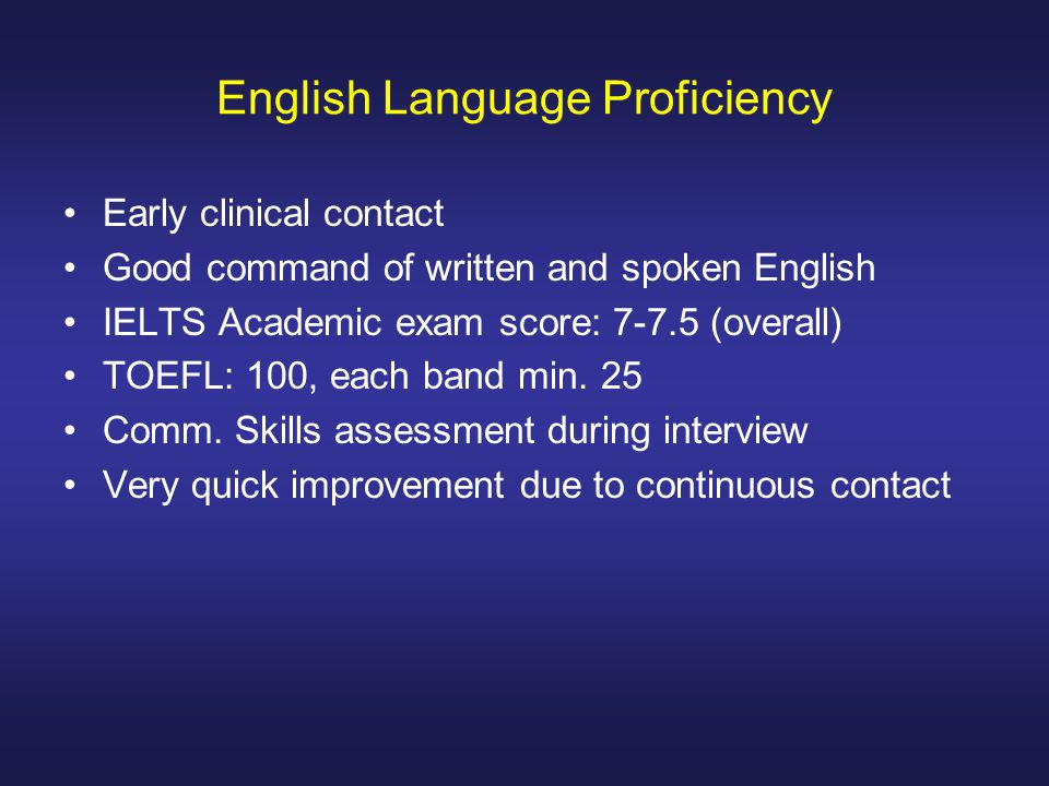 English Language Proficiency Early clinical contact Good command of written and spoken English IELTS Academic exam score: 7-7.5 (overall) TOEFL: 100, each band min.