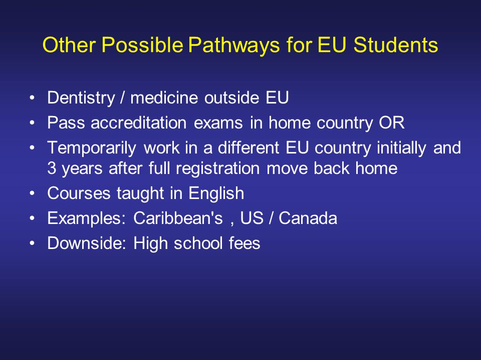 Other Possible Pathways for EU Students Dentistry / medicine outside EU Pass accreditation exams in home country OR Temporarily work in a different EU country initially and 3 years after full registration move back home Courses taught in English Examples: Caribbean s, US / Canada Downside: High school fees