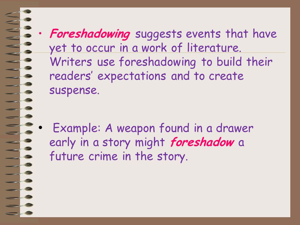 Definitions ForeshadowingForeshadowing: Foreshadowing means suggesting beforehand what is going to happen later in the story. It gives us hints in the