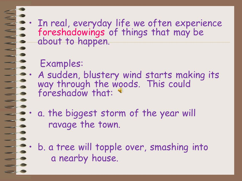 Foreshadowing suggests events that have yet to occur in a work of literature. Writers use foreshadowing to build their readers' expectations and to cr