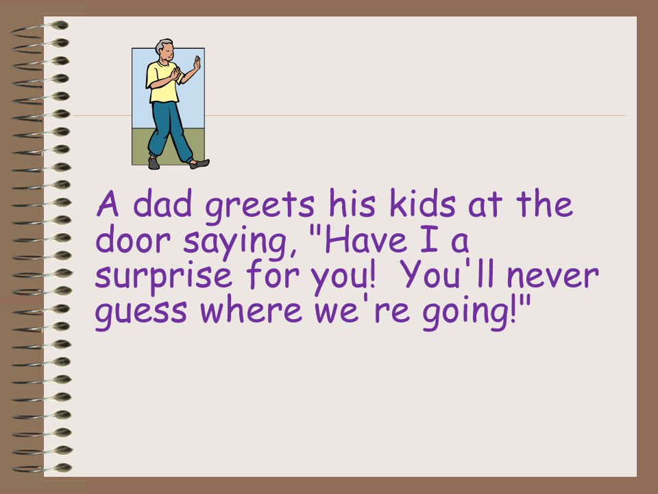 A dad greets his kids at the door saying, Have I a surprise for you.