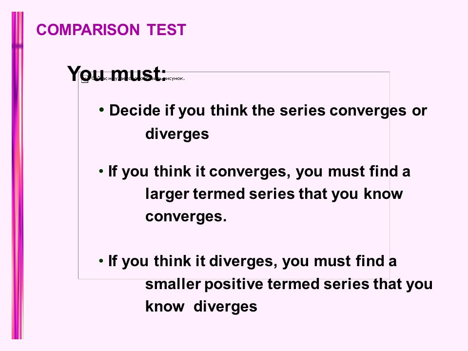 COMPARISON TEST You must: Decide if you think the series converges or diverges If you think it converges, you must find a larger termed series that you know converges.