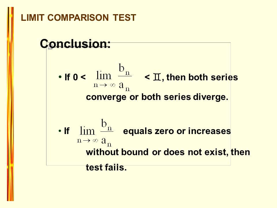 If 0 < < , then both series converge or both series diverge. If equals zero or increases without bound or does not exist, then test fails. LIMIT COMP