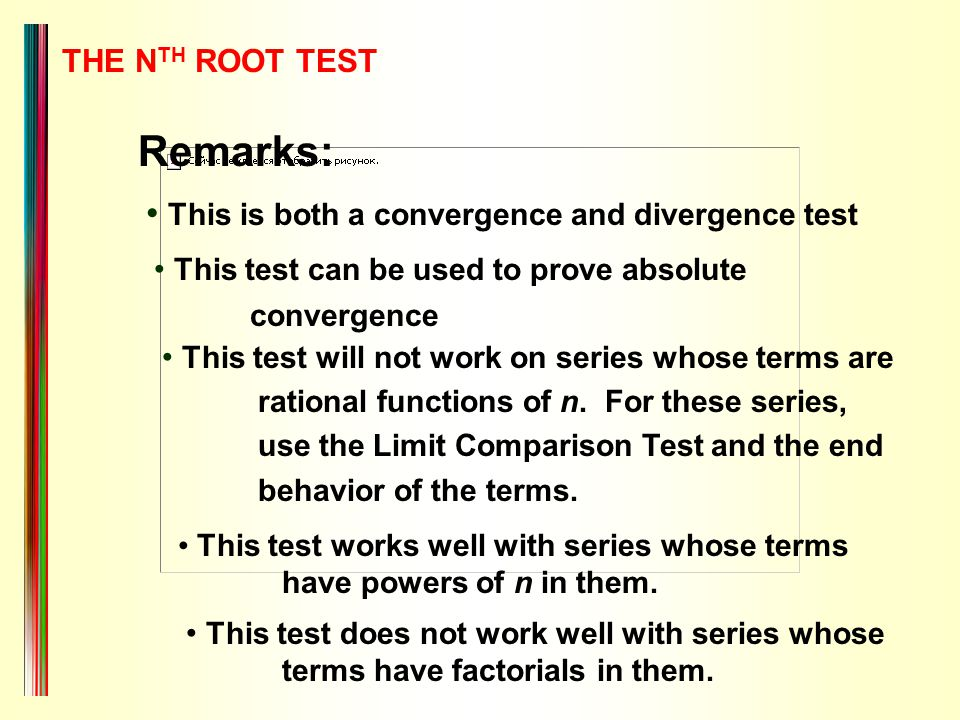 THE N TH ROOT TEST Remarks: This is both a convergence and divergence test This test can be used to prove absolute convergence This test will not work on series whose terms are rational functions of n.