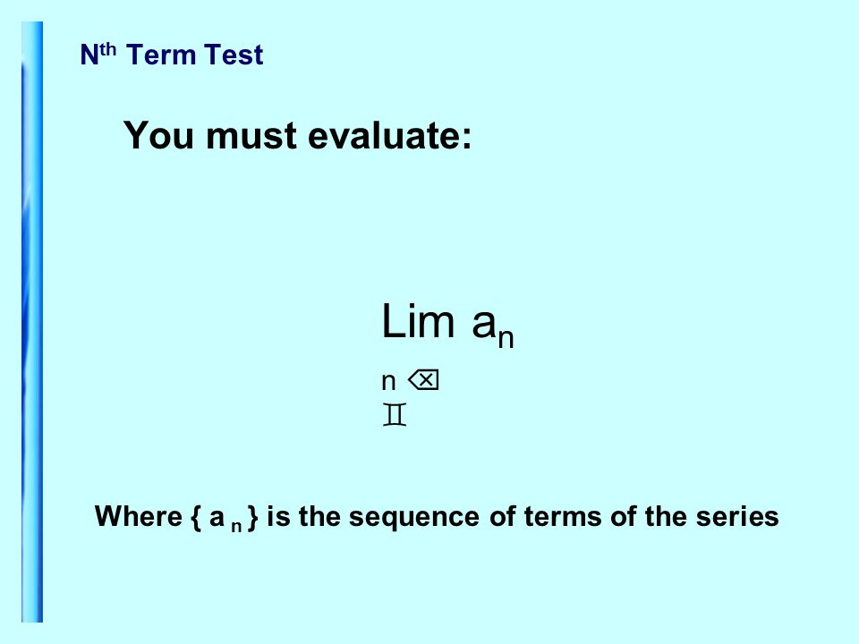 N th Term Test You must evaluate: Lim a n n   Where { a n } is the sequence of terms of the series