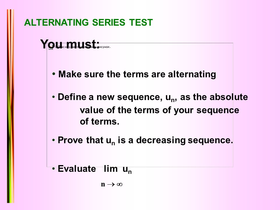 You must: Make sure the terms are alternating Define a new sequence, u n, as the absolute value of the terms of your sequence of terms. Prove that u n