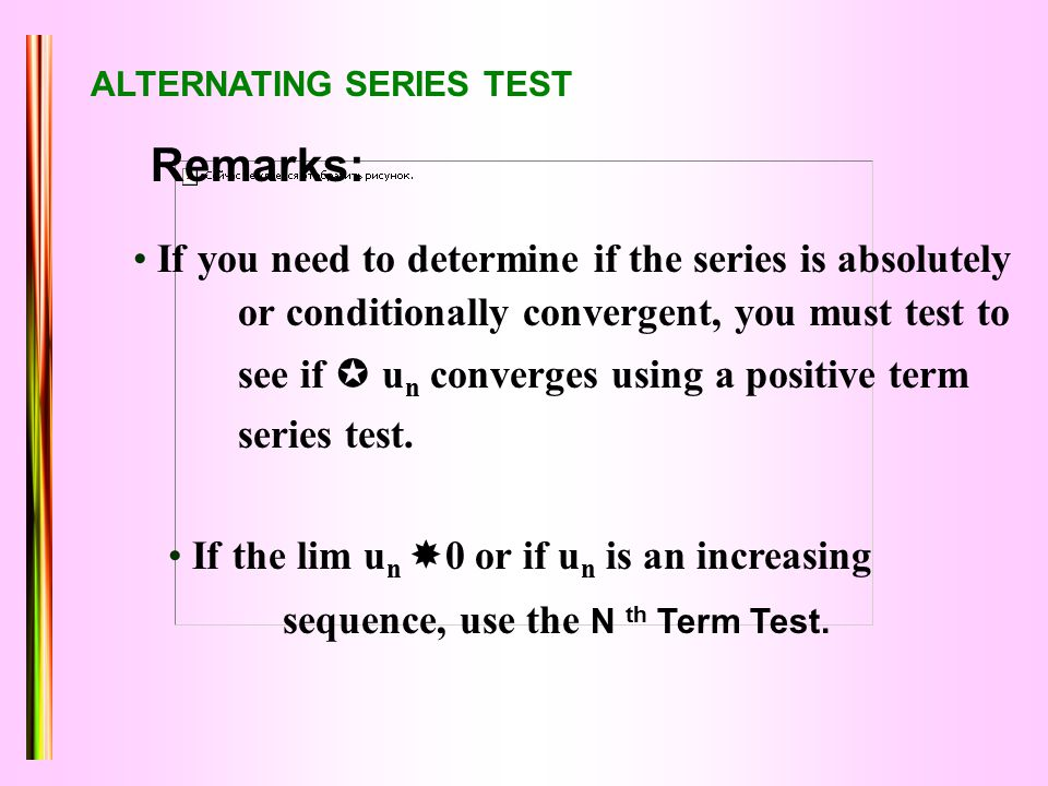 ALTERNATING SERIES TEST If you need to determine if the series is absolutely or conditionally convergent, you must test to see if  u n converges using a positive term series test.