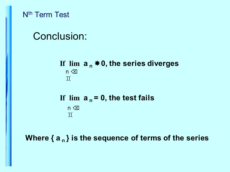 N th Term Test Conclusion: n   If lim a n  0, the series diverges If lim a n = 0, the test fails n   Where { a n } is the sequence of terms of the series