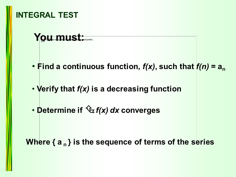 INTEGRAL TEST You must: Find a continuous function, f(x), such that f(n) = a n Verify that f(x) is a decreasing function Determine if  f(x) dx converges Where { a n } is the sequence of terms of the series