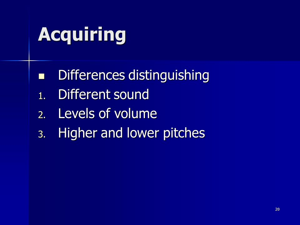 20 Acquiring Differences distinguishing Differences distinguishing 1. Different sound 2. Levels of volume 3. Higher and lower pitches