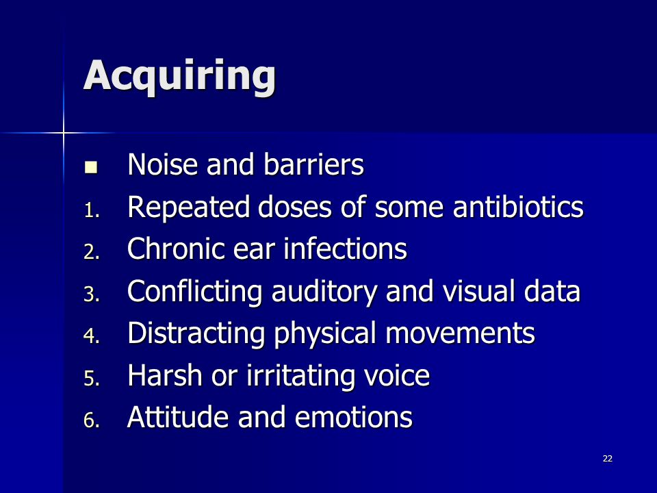 22 Acquiring Noise and barriers Noise and barriers 1. Repeated doses of some antibiotics 2. Chronic ear infections 3. Conflicting auditory and visual