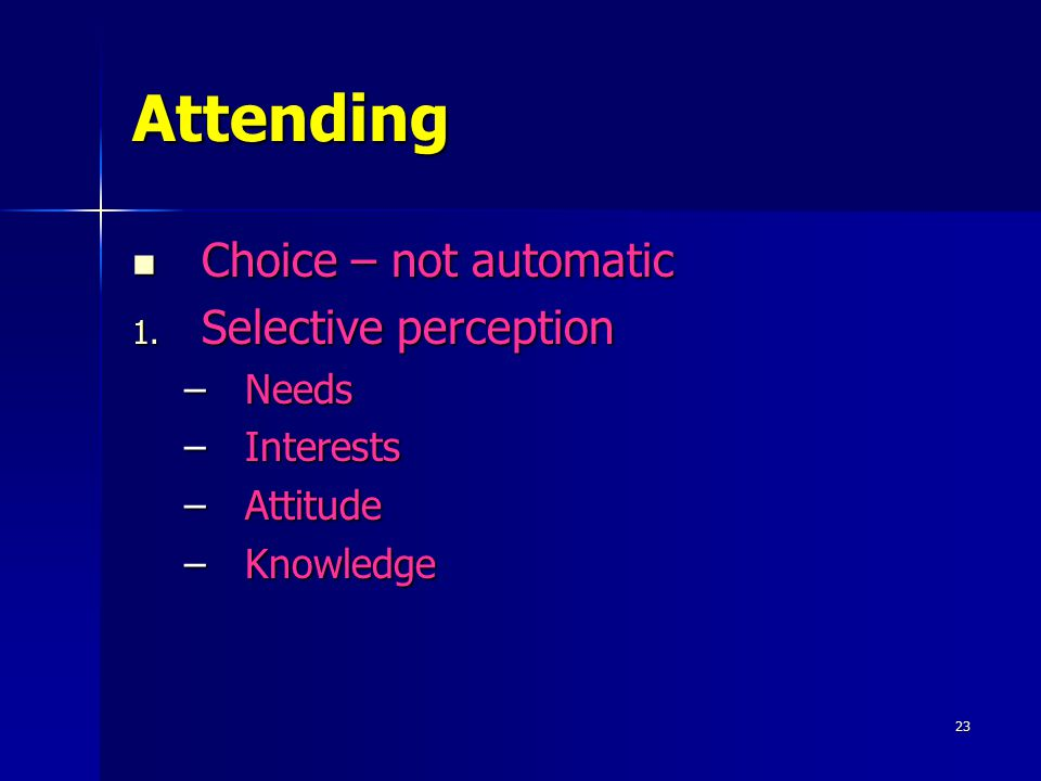 23 Attending Choice – not automatic Choice – not automatic 1. Selective perception –Needs –Interests –Attitude –Knowledge