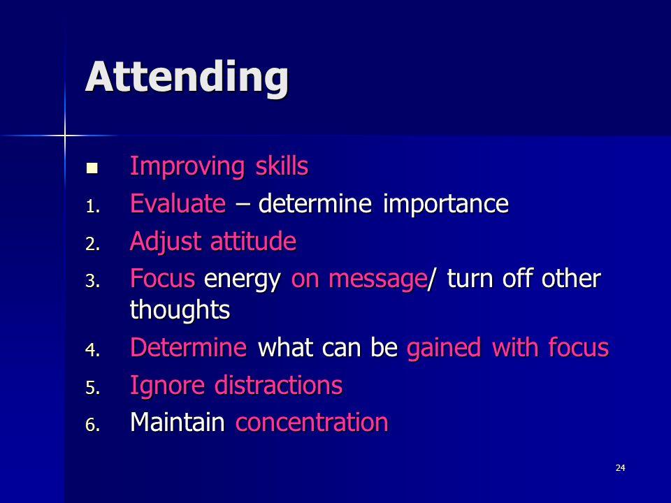 24 Attending Improving skills Improving skills 1. Evaluate – determine importance 2. Adjust attitude 3. Focus energy on message/ turn off other though