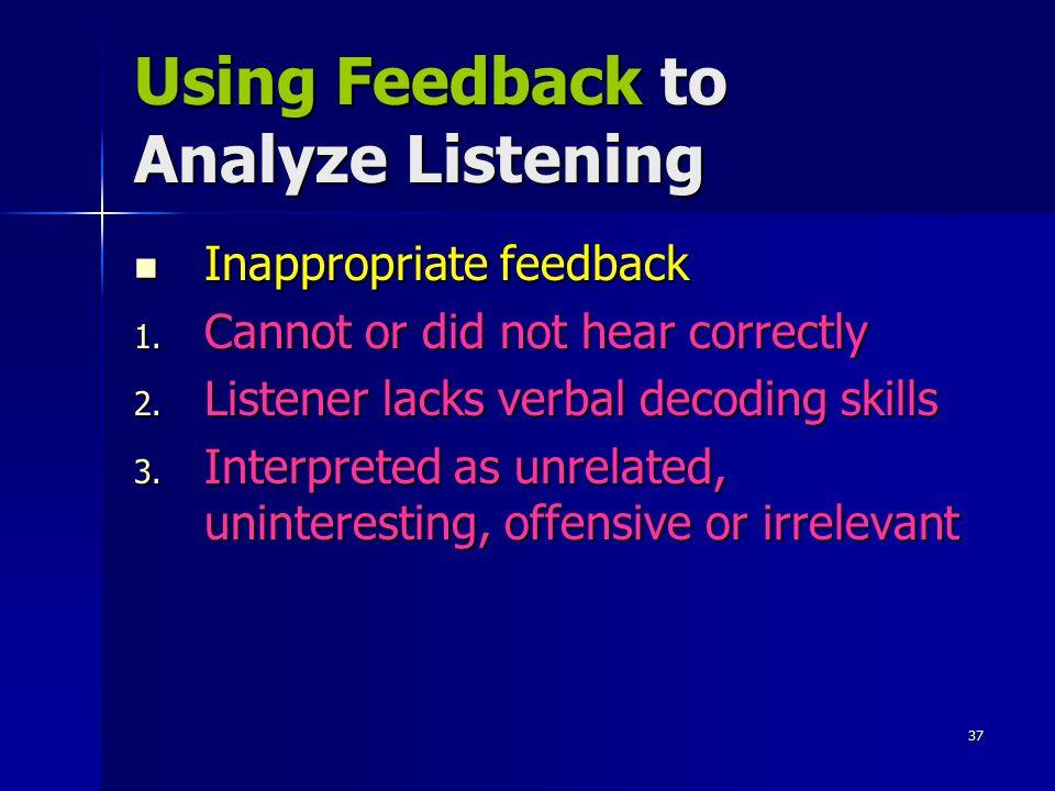 37 Using Feedback to Analyze Listening Inappropriate feedback Inappropriate feedback 1. Cannot or did not hear correctly 2. Listener lacks verbal deco
