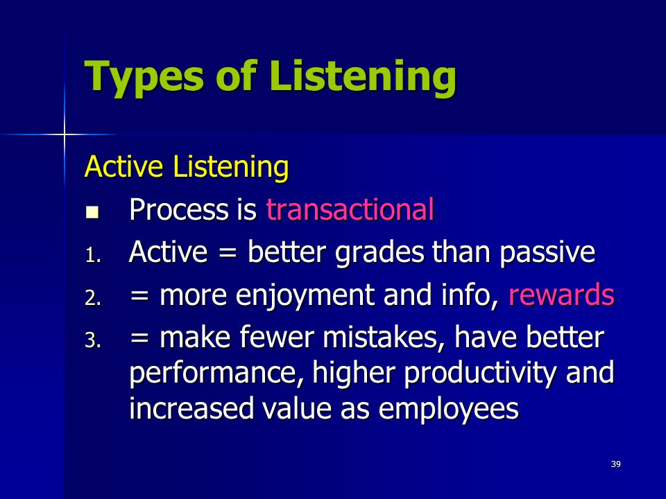 39 Types of Listening Active Listening Process is transactional 1. A ctive = better grades than passive 2. = more enjoyment and info, rewards 3. = mak