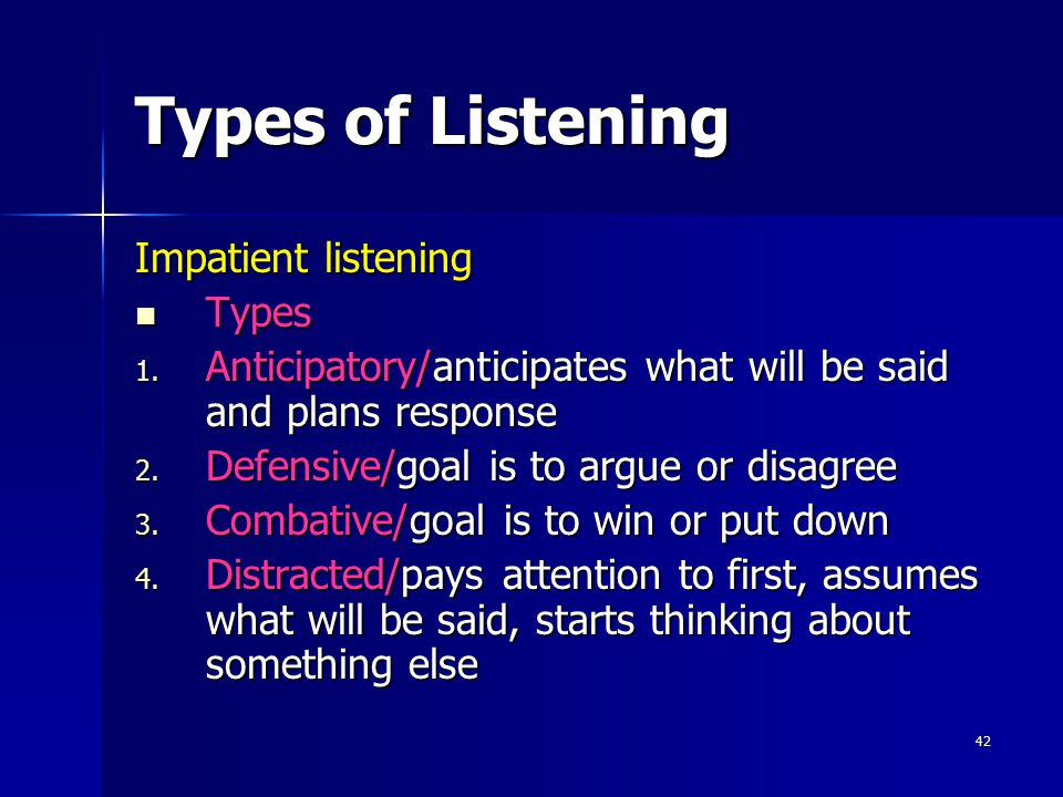 42 Types of Listening Impatient listening Types Types 1. Anticipatory/anticipates what will be said and plans response 2. Defensive/goal is to argue o