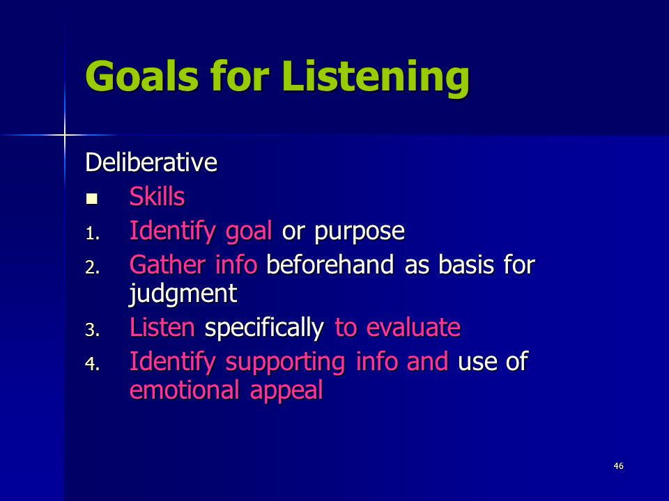 46 Goals for Listening Deliberative Skills Skills 1. Identify goal or purpose 2. Gather info beforehand as basis for judgment 3. Listen specifically t