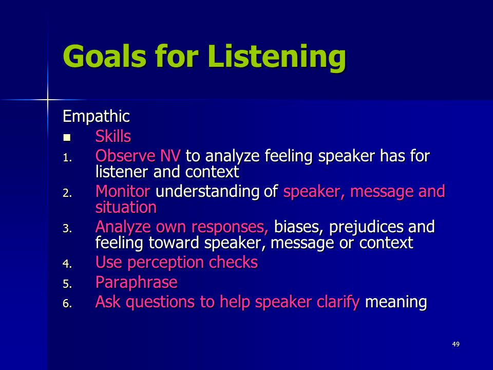 49 Goals for Listening Empathic Skills 1. O bserve NV to analyze feeling speaker has for listener and context 2. M onitor understanding of speaker, me