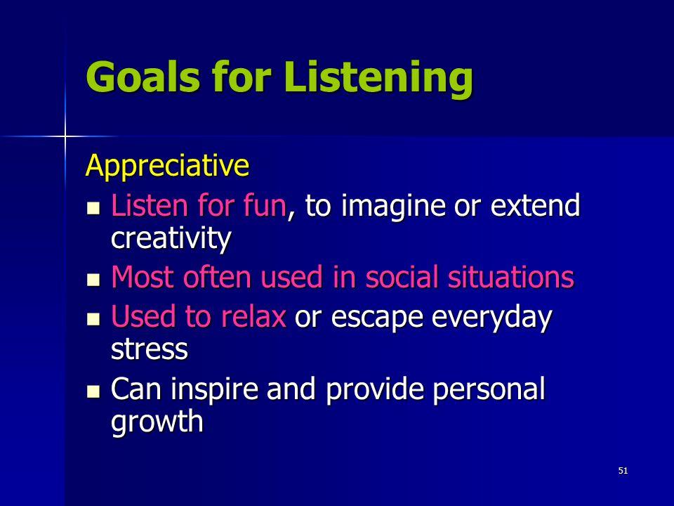 51 Goals for Listening Appreciative Listen for fun, to imagine or extend creativity Listen for fun, to imagine or extend creativity Most often used in