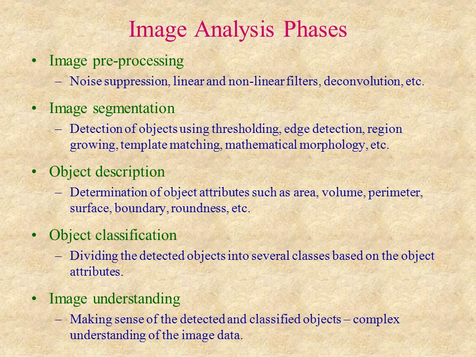 Image Analysis Phases Image pre-processing –Noise suppression, linear and non-linear filters, deconvolution, etc.