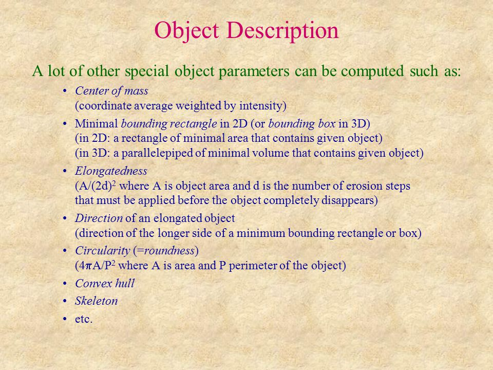 Object Description A lot of other special object parameters can be computed such as: Center of mass (coordinate average weighted by intensity) Minimal bounding rectangle in 2D (or bounding box in 3D) (in 2D: a rectangle of minimal area that contains given object) (in 3D: a parallelepiped of minimal volume that contains given object) Elongatedness (A/(2d) 2 where A is object area and d is the number of erosion steps that must be applied before the object completely disappears) Direction of an elongated object (direction of the longer side of a minimum bounding rectangle or box) Circularity (=roundness) (4  A/P 2 where A is area and P perimeter of the object) Convex hull Skeleton etc.